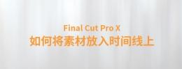 【YAKFX原创录制教程】Final Cut Pro X 中文教程:(0012)如何将素材放入时间线上