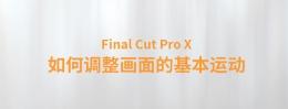 【YAKFX原创录制教程】Final Cut Pro X 中文教程:(0021)如何调整画面的基本运动