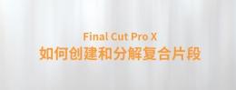 【YAKFX原创录制教程】Final Cut Pro X 中文教程:(0029)如何创建和分解复合片段