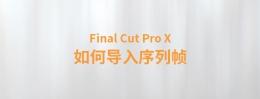 【YAKFX原创录制教程】Final Cut Pro X 中文教程:(0032)如何导入序列帧