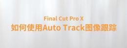 【YAKFX原创录制FCPX教程】Final Cut Pro X 中文教程:(0042)如何使用 Auto Track 图像跟踪